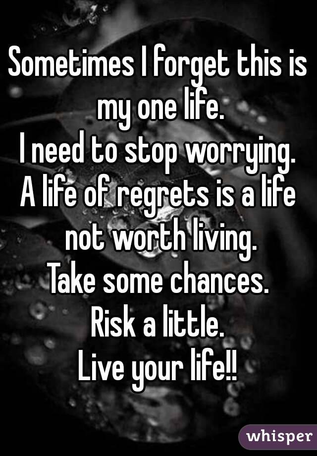 Sometimes I forget this is my one life. I need to stop worrying. A life of regrets is a life not worth living. Take some chances. Risk a little. Live your life!!