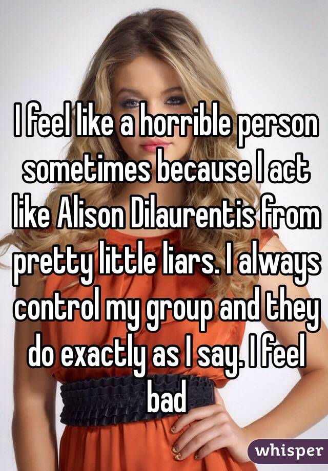 I feel like a horrible person sometimes because I act like Alison Dilaurentis from pretty little liars. I always control my group and they do exactly as I say. I feel bad