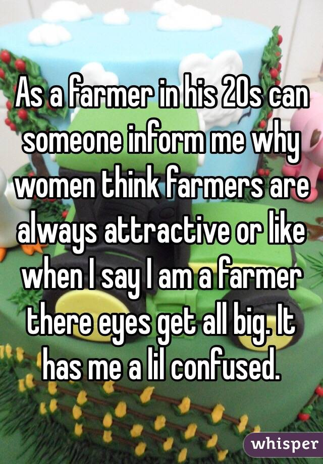 As a farmer in his 20s can someone inform me why women think farmers are always attractive or like when I say I am a farmer there eyes get all big. It has me a lil confused.
