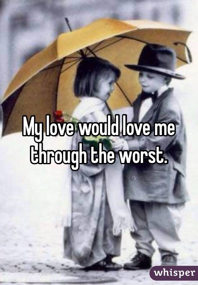 My love would love me through the worst.