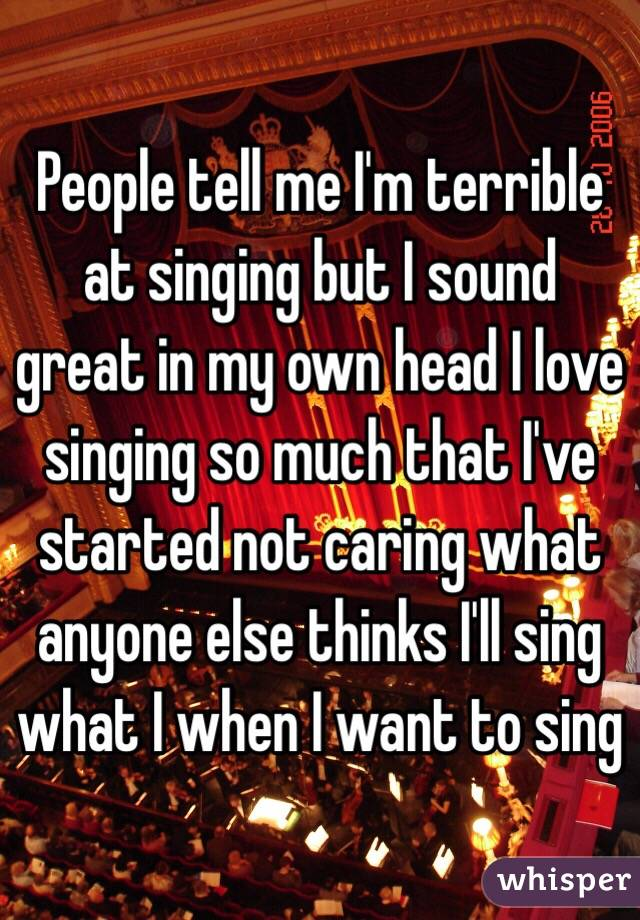 People tell me I'm terrible at singing but I sound great in my own head I love singing so much that I've started not caring what anyone else thinks I'll sing what I when I want to sing