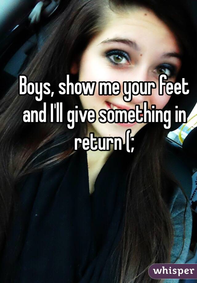 Boys, show me your feet and I'll give something in return (;