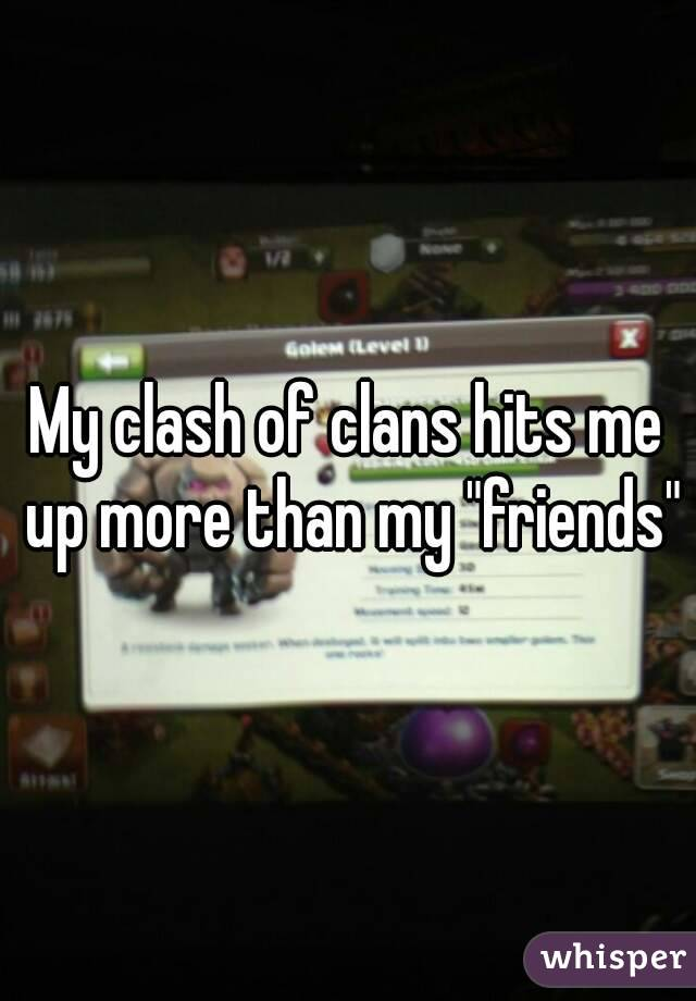 """My clash of clans hits me up more than my """"friends"""""""