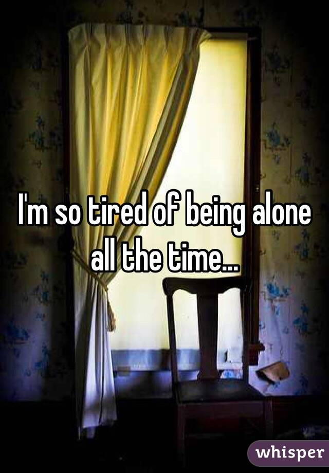 I'm so tired of being alone all the time...