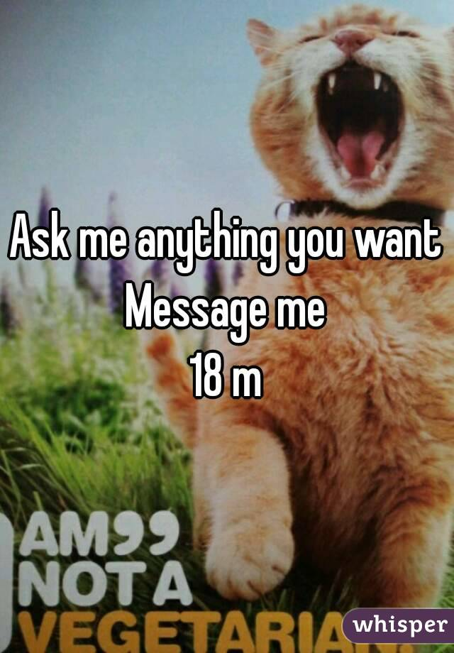 Ask me anything you want Message me 18 m