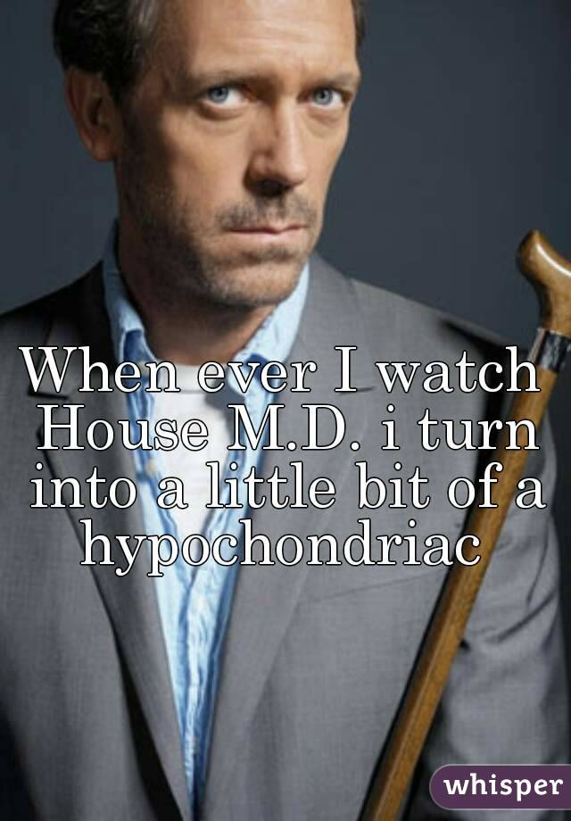 When ever I watch House M.D. i turn into a little bit of a hypochondriac
