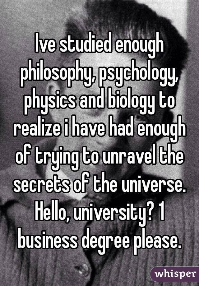 Ive studied enough philosophy, psychology, physics and biology to realize i have had enough of trying to unravel the secrets of the universe. Hello, university? 1 business degree please.