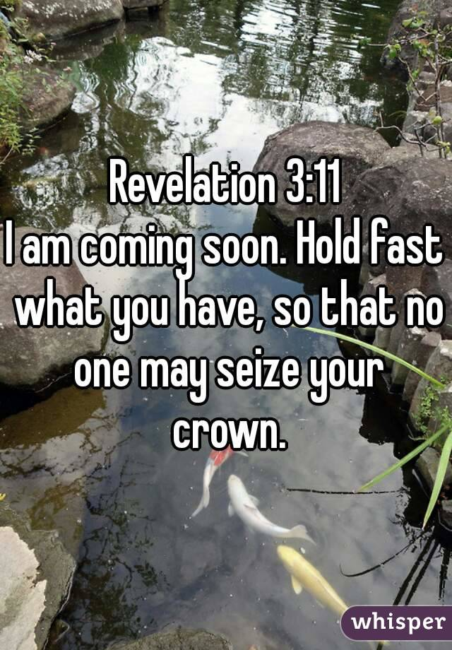 Revelation 3:11 I am coming soon. Hold fast what you have, so that no one may seize your crown.