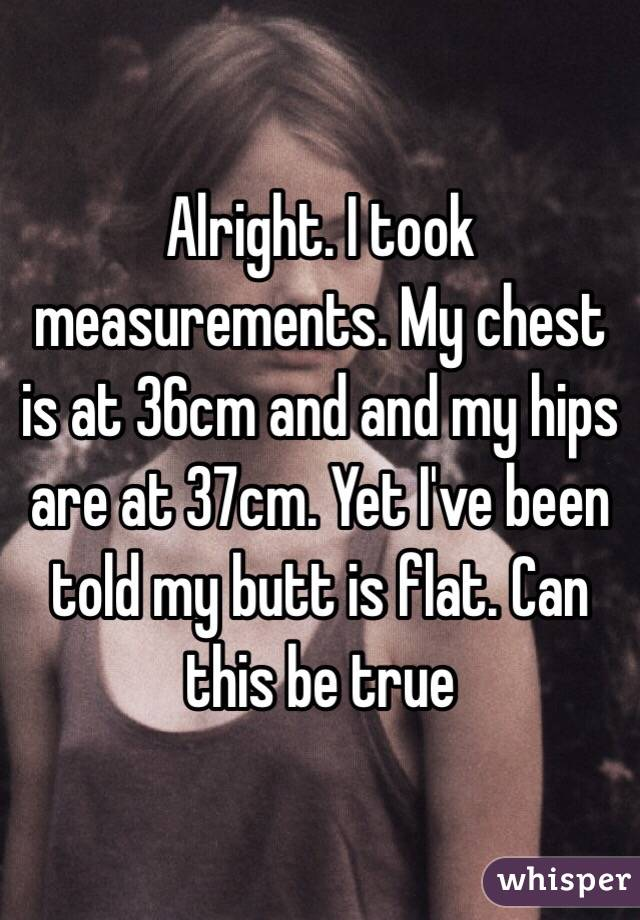 Alright. I took measurements. My chest is at 36cm and and my hips are at 37cm. Yet I've been told my butt is flat. Can this be true