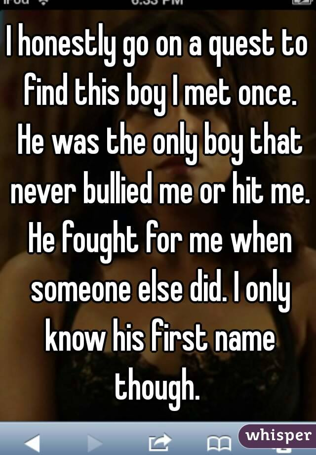 I honestly go on a quest to find this boy I met once. He was the only boy that never bullied me or hit me. He fought for me when someone else did. I only know his first name though.