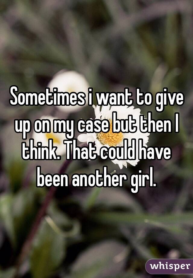 Sometimes i want to give up on my case but then I think. That could have been another girl.