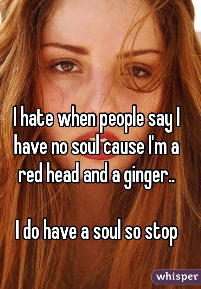 I hate when people say I have no soul cause I'm a red head and a ginger..  I do have a soul so stop