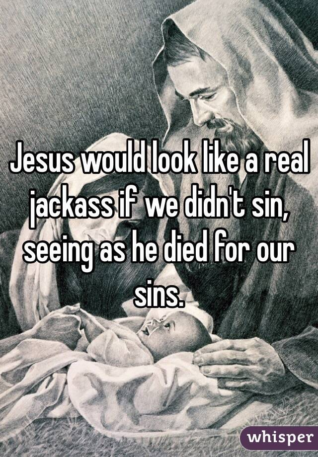 Jesus would look like a real jackass if we didn't sin, seeing as he died for our sins.