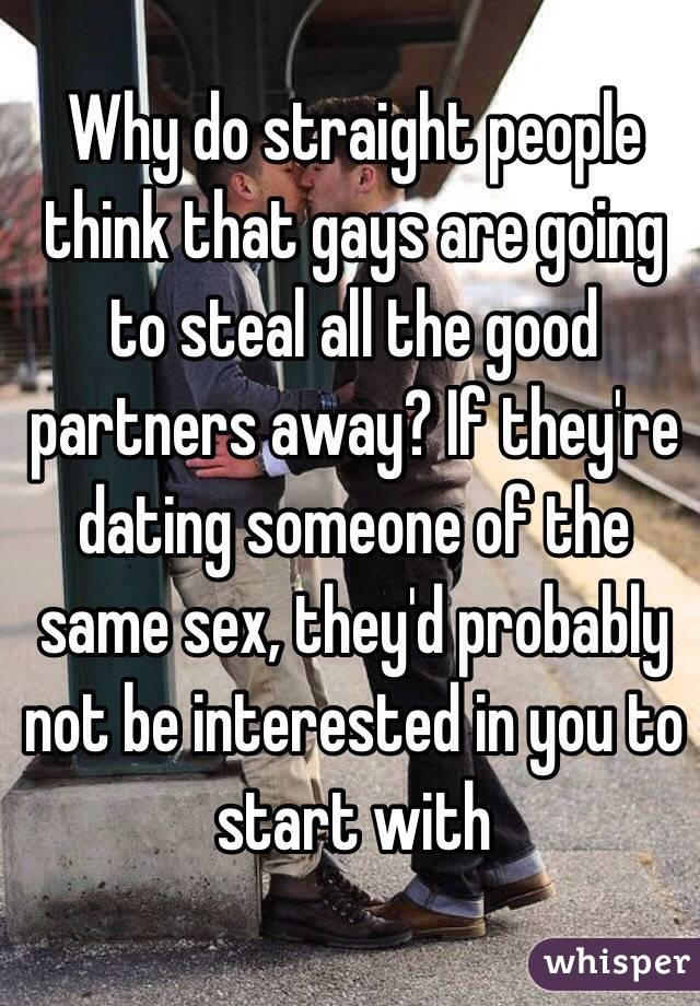 Why do straight people think that gays are going to steal all the good partners away? If they're dating someone of the same sex, they'd probably not be interested in you to start with
