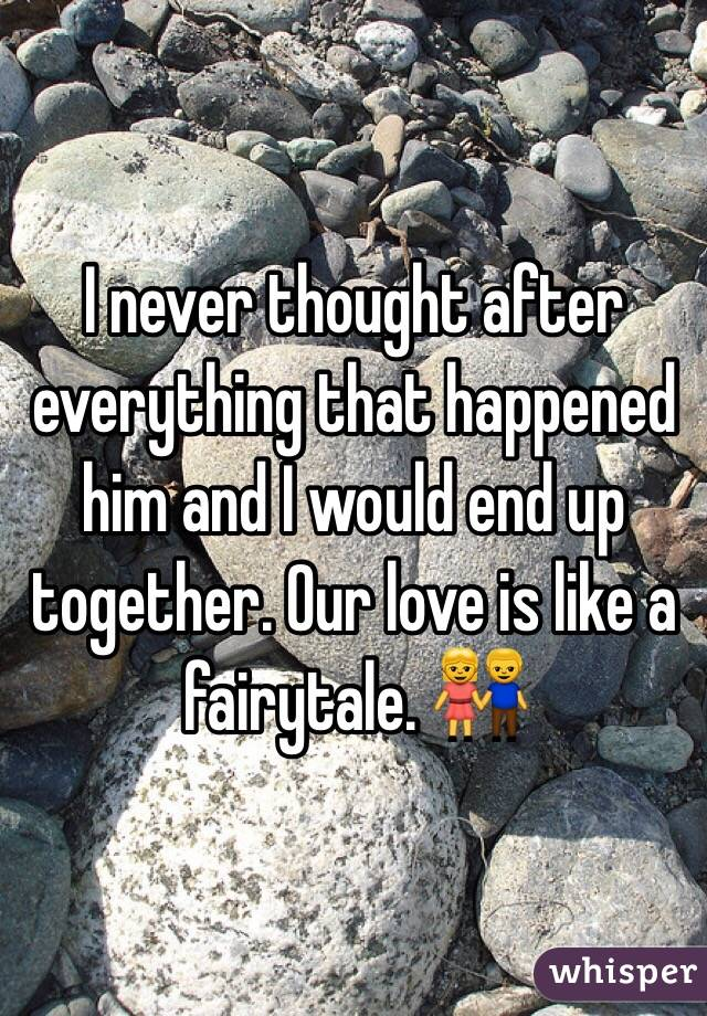 I never thought after everything that happened him and I would end up together. Our love is like a fairytale. 👫