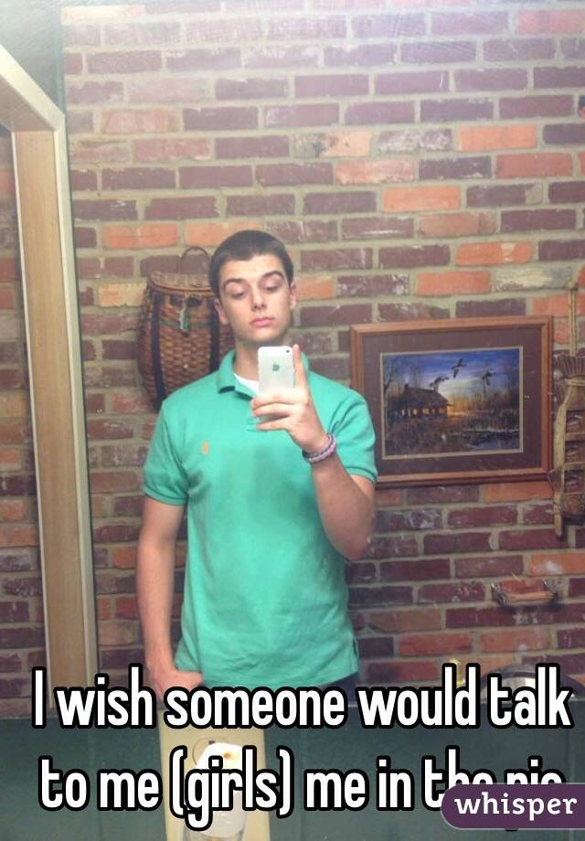 I wish someone would talk to me (girls) me in the pic