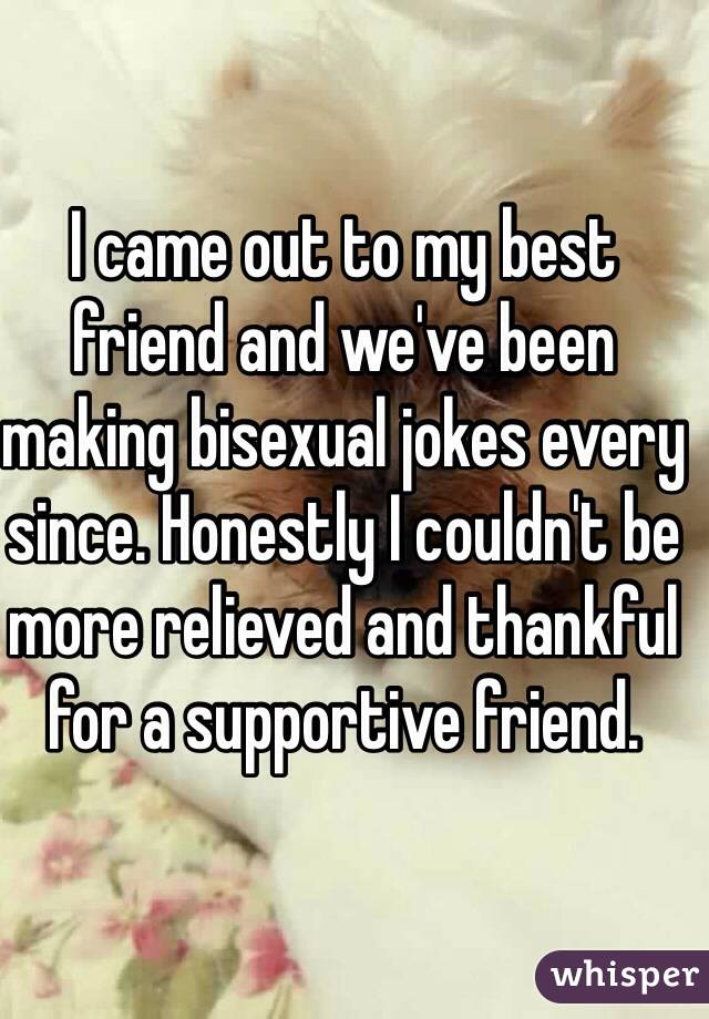 I came out to my best friend and we've been making bisexual jokes every since. Honestly I couldn't be more relieved and thankful for a supportive friend.
