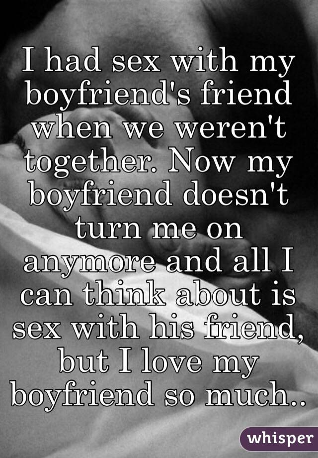 I had sex with my boyfriend's friend when we weren't together. Now my boyfriend doesn't turn me on anymore and all I can think about is sex with his friend, but I love my boyfriend so much..