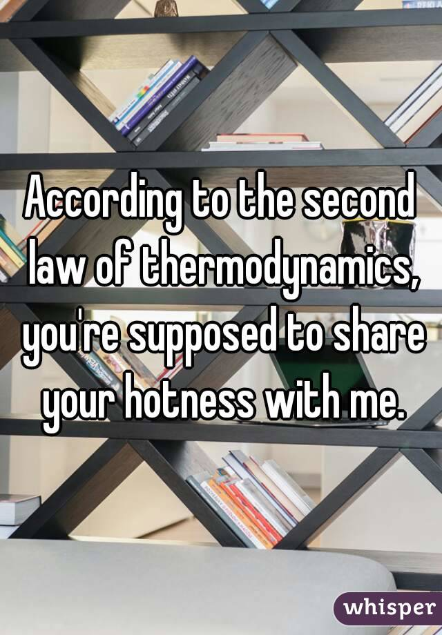 According to the second law of thermodynamics, you're supposed to share your hotness with me.