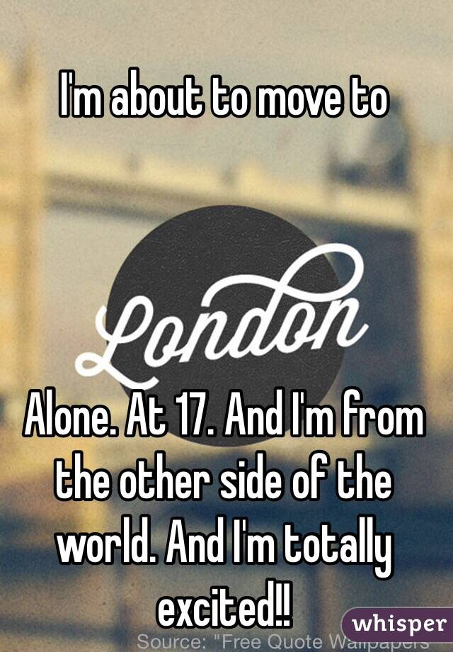 I'm about to move to     Alone. At 17. And I'm from the other side of the world. And I'm totally excited!!