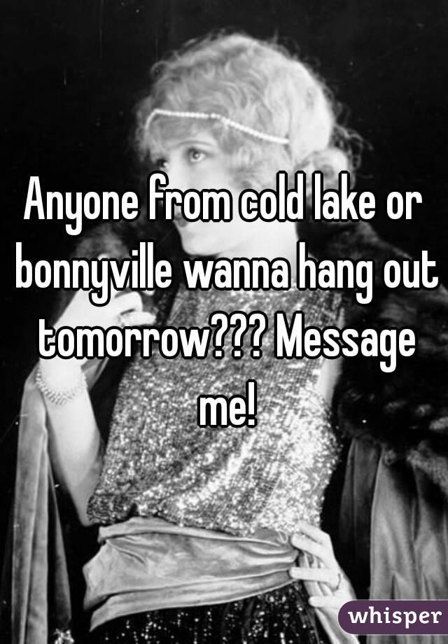 Anyone from cold lake or bonnyville wanna hang out tomorrow??? Message me!