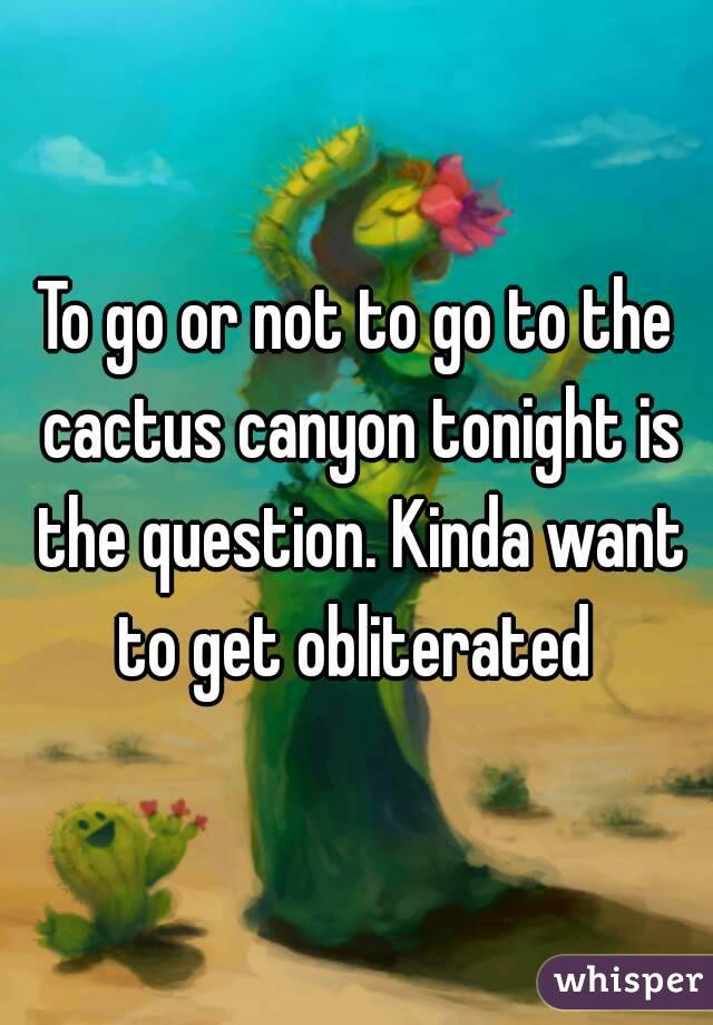 To go or not to go to the cactus canyon tonight is the question. Kinda want to get obliterated