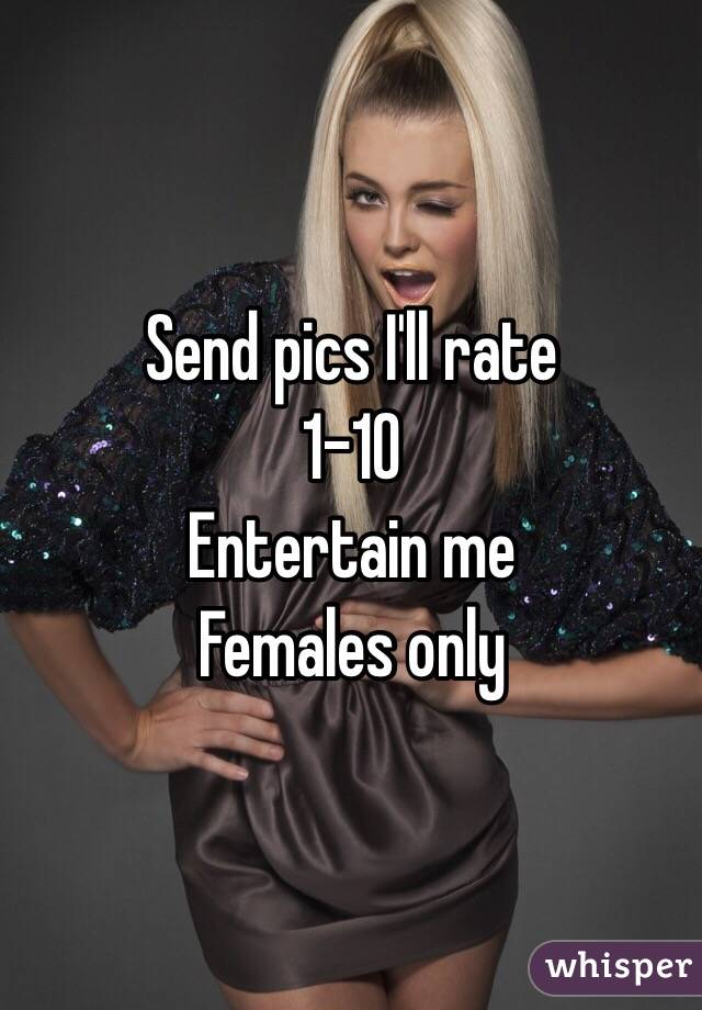 Send pics I'll rate  1-10  Entertain me  Females only
