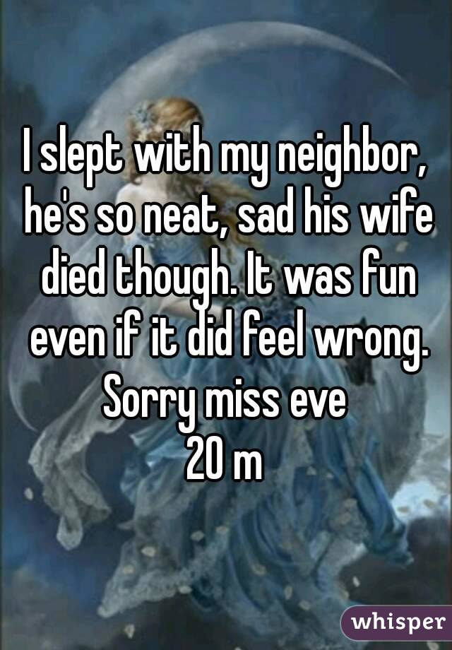 I slept with my neighbor, he's so neat, sad his wife died though. It was fun even if it did feel wrong. Sorry miss eve  20 m