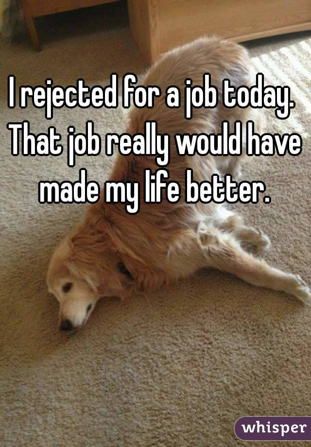 I rejected for a job today.  That job really would have made my life better.