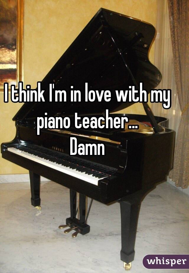 I think I'm in love with my piano teacher... Damn