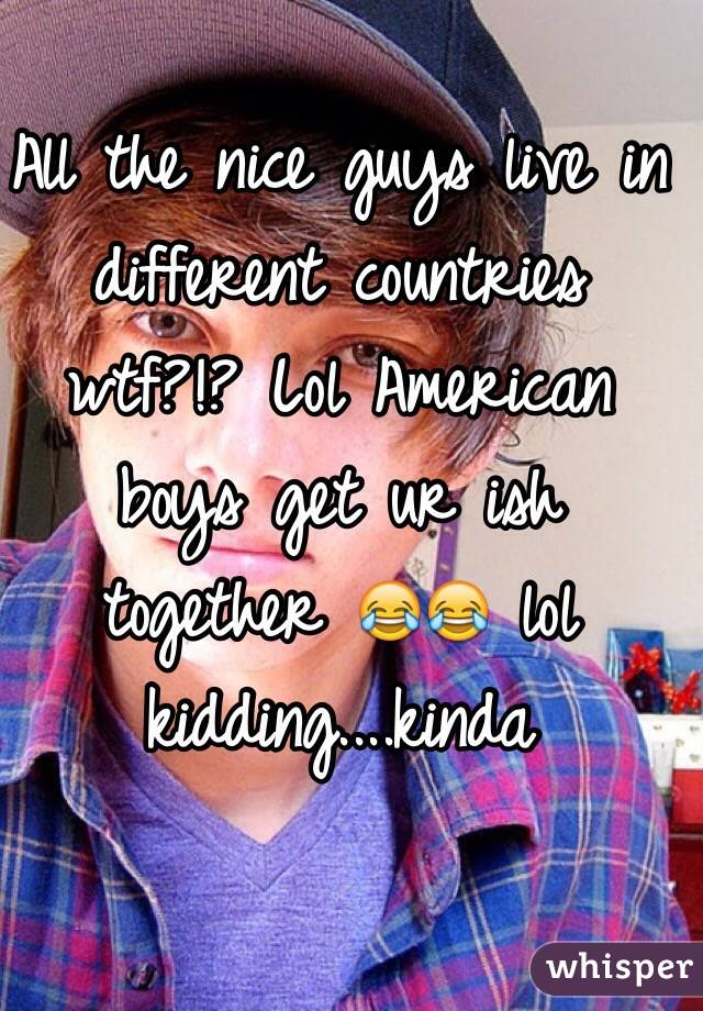 All the nice guys live in different countries wtf?!? Lol American boys get ur ish together 😂😂 lol kidding....kinda