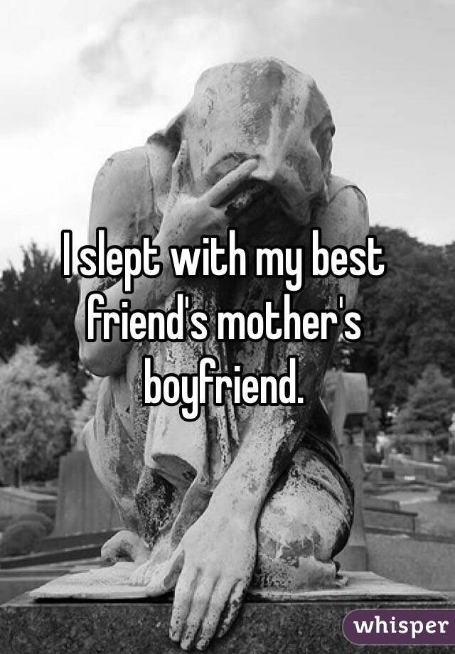 I slept with my best friend's mother's boyfriend.