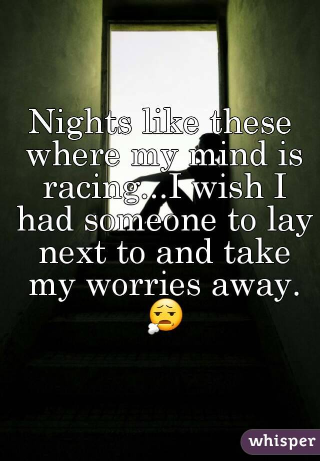 Nights like these where my mind is racing...I wish I had someone to lay next to and take my worries away. 😧