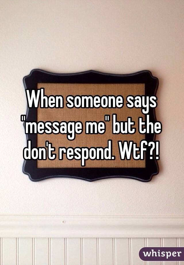 "When someone says ""message me"" but the don't respond. Wtf?!"