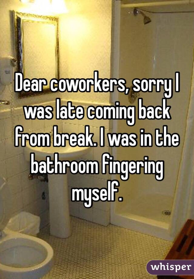 Dear coworkers, sorry I was late coming back from break. I was in the bathroom fingering myself.