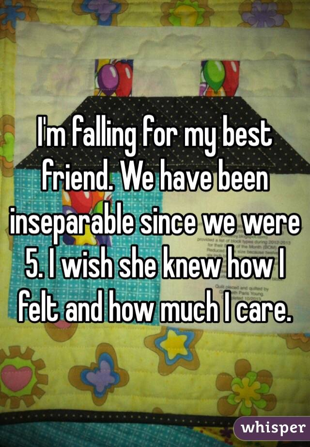 I'm falling for my best friend. We have been inseparable since we were 5. I wish she knew how I felt and how much I care.