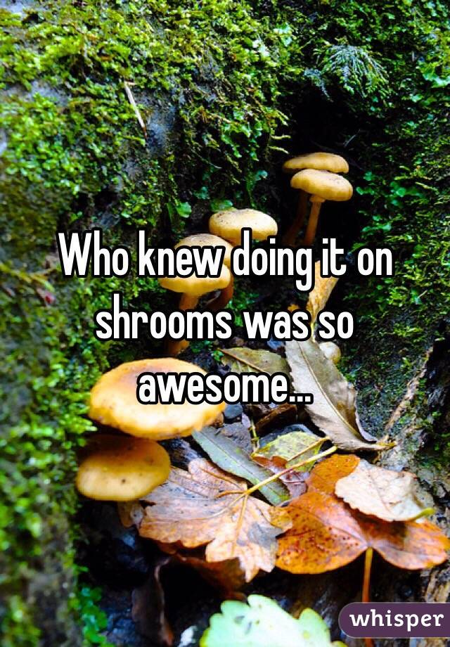 Who knew doing it on shrooms was so awesome...