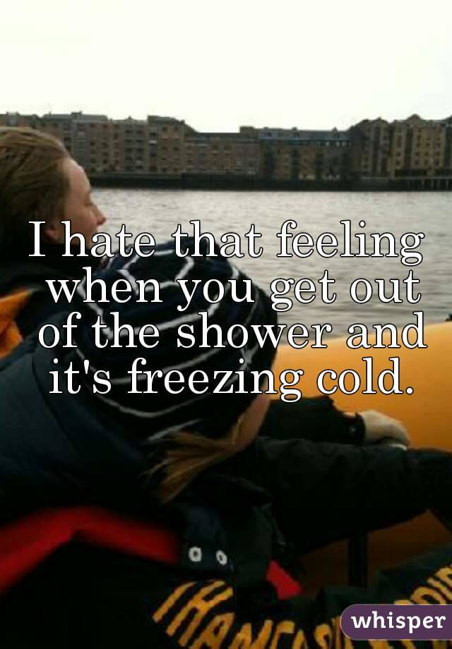 I hate that feeling when you get out of the shower and it's freezing cold.