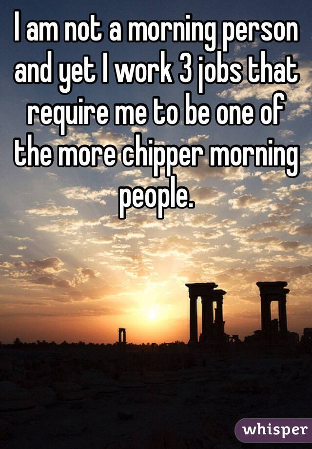 I am not a morning person and yet I work 3 jobs that require me to be one of the more chipper morning people.