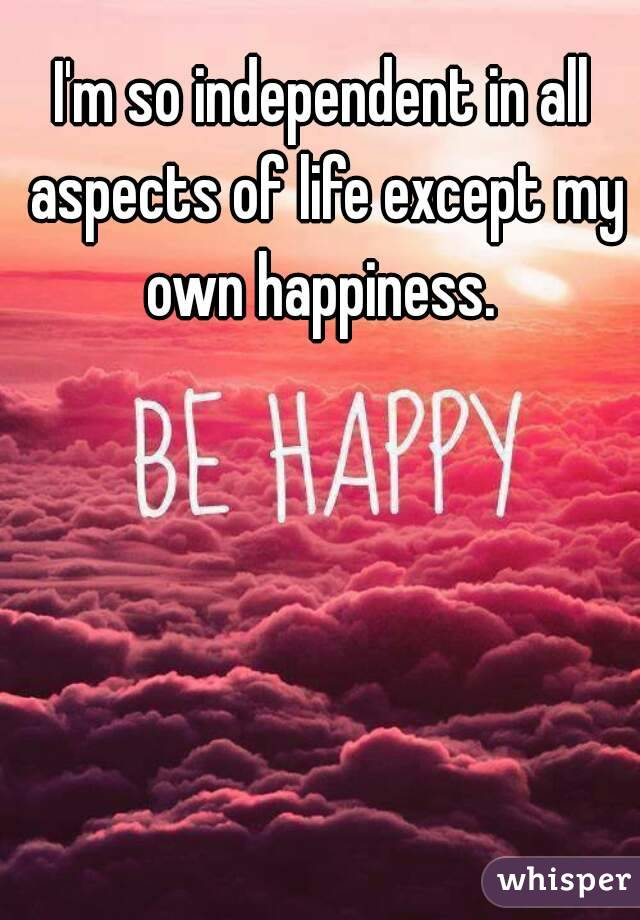 I'm so independent in all aspects of life except my own happiness.
