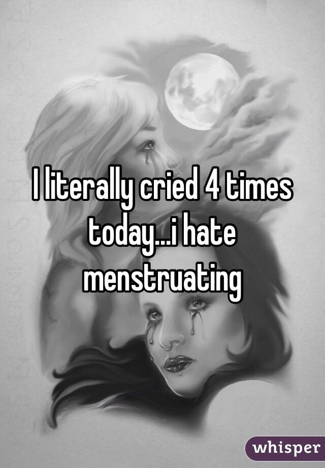 I literally cried 4 times today...i hate menstruating