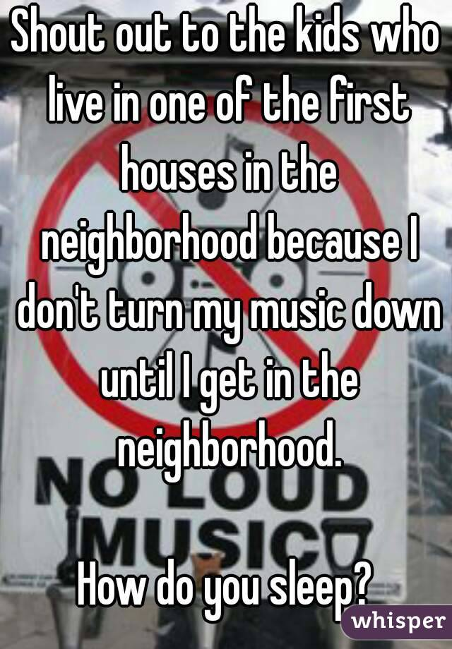 Shout out to the kids who live in one of the first houses in the neighborhood because I don't turn my music down until I get in the neighborhood.  How do you sleep?