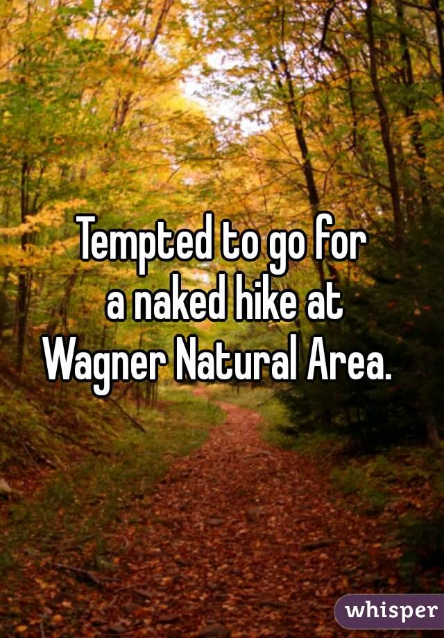 Tempted to go for  a naked hike at Wagner Natural Area.
