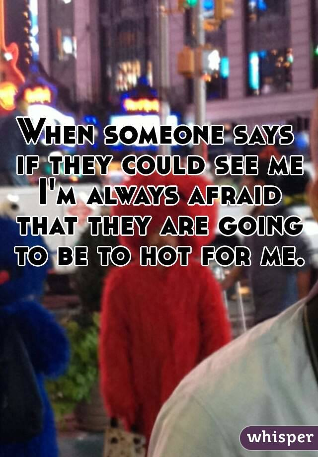 When someone says if they could see me I'm always afraid that they are going to be to hot for me.