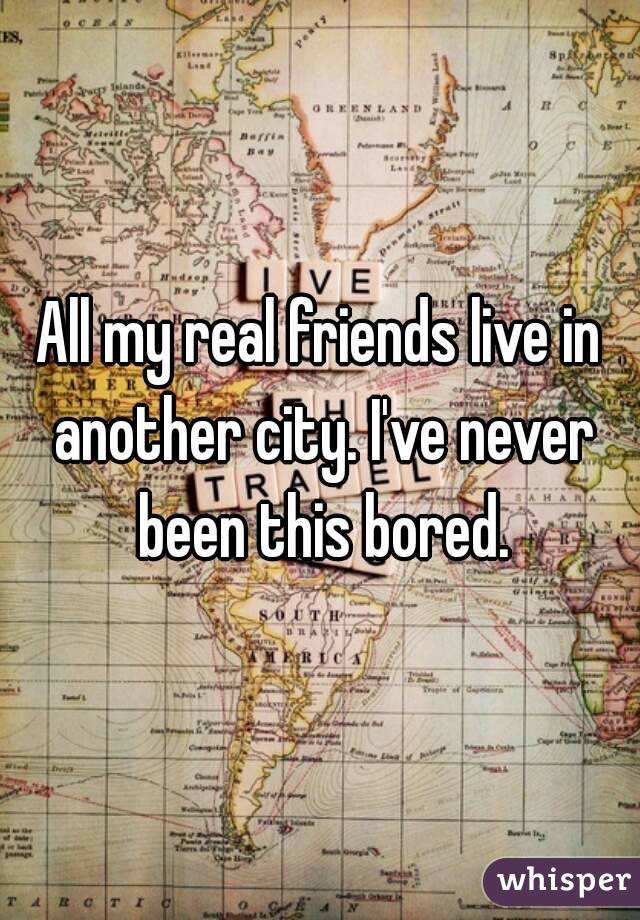 All my real friends live in another city. I've never been this bored.