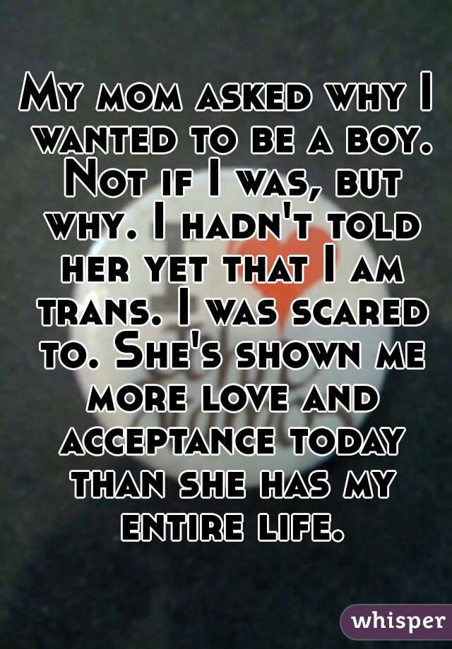 My mom asked why I wanted to be a boy. Not if I was, but why. I hadn't told her yet that I am trans. I was scared to. She's shown me more love and acceptance today than she has my entire life.