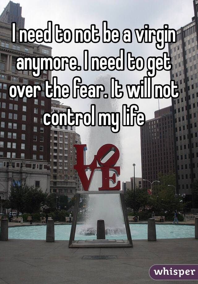 I need to not be a virgin anymore. I need to get over the fear. It will not control my life