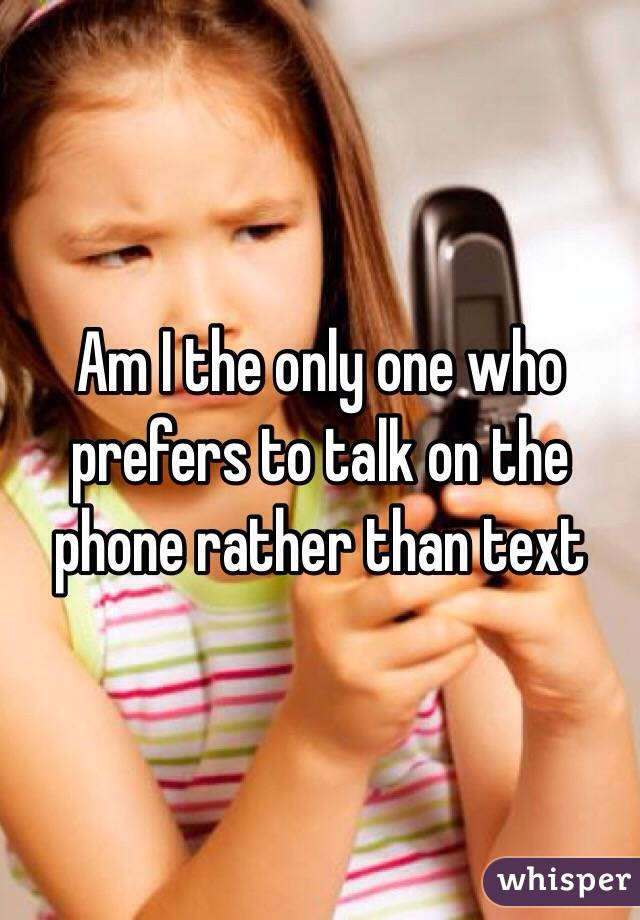 Am I the only one who prefers to talk on the phone rather than text