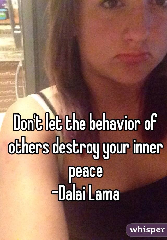 Don't let the behavior of others destroy your inner peace  -Dalai Lama