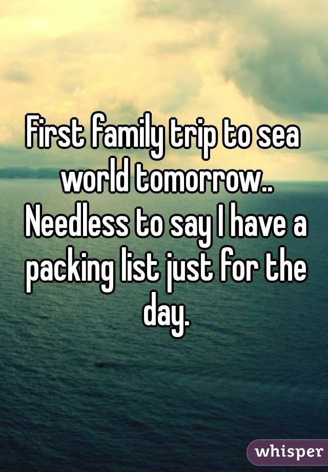 First family trip to sea world tomorrow.. Needless to say I have a packing list just for the day.